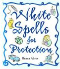 White Spells for Protection by Ilaena Abrev